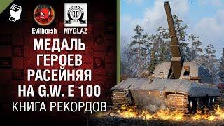 Медаль героев Расейняя на G.W. E 100 - Книга рекордов №10 - от Evilborsh и MYGLAZ [World of Tanks]